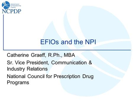 EFIOs and the NPI Catherine Graeff, R.Ph., MBA Sr. Vice President, Communication & Industry Relations National Council for Prescription Drug Programs.