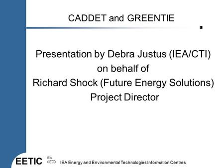 EETIC IEA OECD IEA Energy and Environmental Technologies Information Centres 1 CADDET and GREENTIE Presentation by Debra Justus (IEA/CTI) on behalf of.