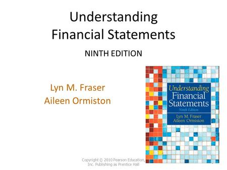 Understanding Financial Statements NINTH EDITION Lyn M. Fraser Aileen Ormiston Copyright © 2010 Pearson Education, Inc. Publishing as Prentice Hall 1.