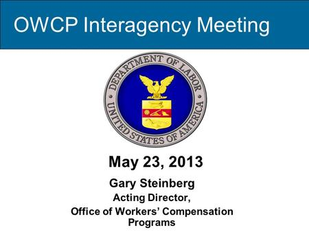 May 23, 2013 Gary Steinberg Acting Director, Office of Workers' Compensation Programs OWCP Interagency Meeting.