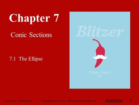 Chapter 7 Conic Sections Copyright © 2014, 2010, 2007 Pearson Education, Inc. 1 7.1 The Ellipse.