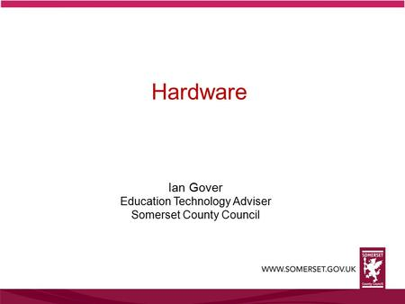 Ian Gover Education Technology Adviser Somerset County Council Hardware.