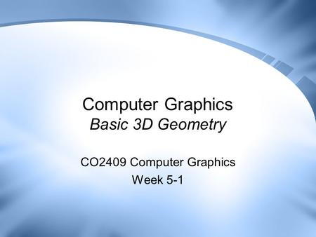 Computer Graphics Basic 3D Geometry CO2409 Computer Graphics Week 5-1.