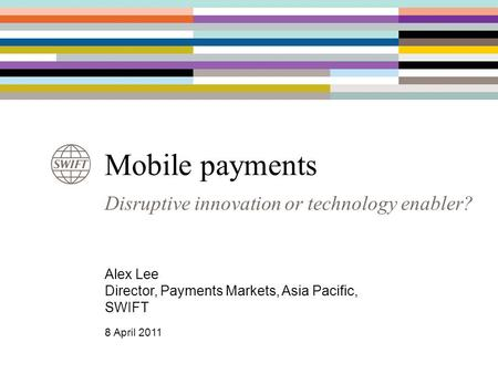 Disruptive innovation or technology enabler? Mobile payments Alex Lee Director, Payments Markets, Asia Pacific, SWIFT 8 April 2011.