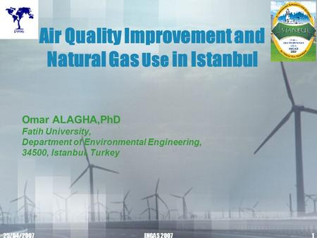 25/04/2007INGAS 20071 Air Quality Improvement and Natural Gas Use in Istanbul Omar ALAGHA,PhD Fatih University, Department of Environmental Engineering,