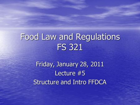 Food Law and Regulations FS 321 Friday, January 28, 2011 Lecture #5 Structure and Intro FFDCA.