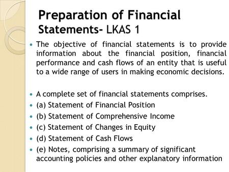 Preparation of Financial Statements- LKAS 1 The objective of financial statements is to provide information about the financial position, financial performance.