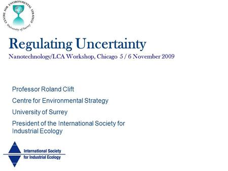 Regulating Uncertainty Nanotechnology/LCA Workshop, Chicago 5 / 6 November 2009 Professor Roland Clift Centre for Environmental Strategy University of.