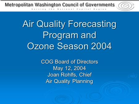 Air Quality Forecasting Program and Ozone Season 2004 COG Board of Directors May 12, 2004 Joan Rohlfs, Chief Air Quality Planning.