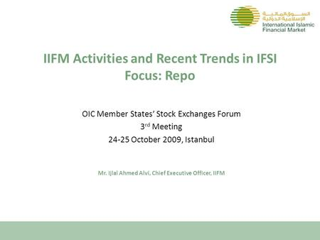 IIFM Activities and Recent Trends in IFSI Focus: Repo OIC Member States' Stock Exchanges Forum 3 rd Meeting 24-25 October 2009, Istanbul Mr. Ijlal Ahmed.