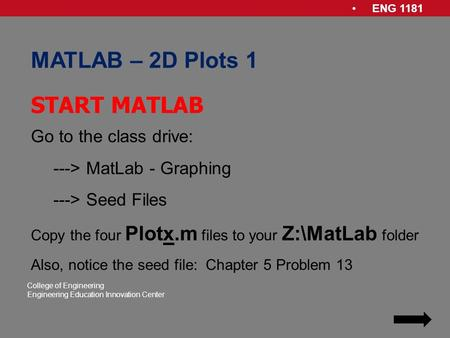 ENG 1181 College of Engineering Engineering Education Innovation Center MATLAB – 2D Plots 1 Go to the class drive: ---> MatLab - Graphing ---> Seed Files.