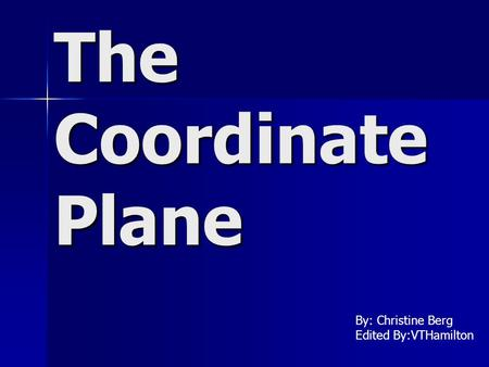 The Coordinate Plane By: Christine Berg Edited By:VTHamilton.