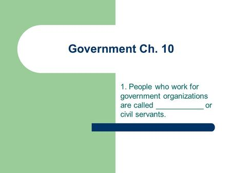 Government Ch. 10 1. People who work for government organizations are called ___________ or civil servants.