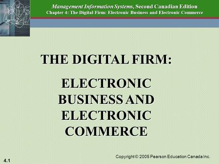 4.1 Copyright © 2005 Pearson Education Canada Inc. Management Information Systems, Second Canadian Edition Chapter 4: The Digital Firm: Electronic Business.