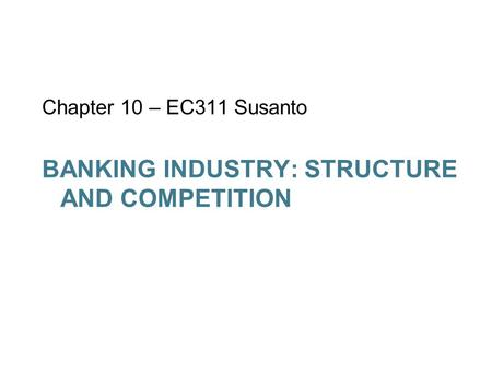 BANKING INDUSTRY: STRUCTURE AND COMPETITION Chapter 10 – EC311 Susanto.