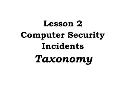 Lesson 2 Computer Security Incidents Taxonomy. Need an accepted taxonomy because... Provides a common frame of reference If no taxonomy, then we: Can't.