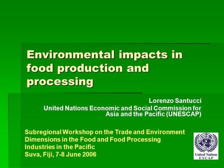Environmental impacts in food production and processing Lorenzo Santucci United Nations Economic and Social Commission for Asia and the Pacific (UNESCAP)