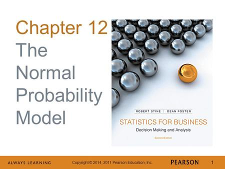 Copyright © 2014, 2011 Pearson Education, Inc. 1 Chapter 12 The Normal Probability Model.