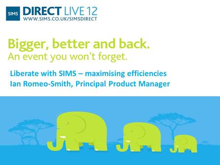 Liberate with SIMS – maximising efficiencies Ian Romeo-Smith, Principal Product Manager.