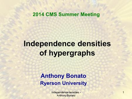 1 Independence densities of hypergraphs Anthony Bonato Ryerson University 2014 CMS Summer Meeting Independence densities - Anthony Bonato.