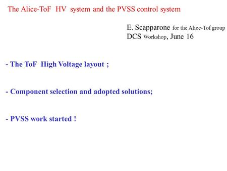 The Alice-ToF HV system and the PVSS control system E. Scapparone for the Alice-Tof group DCS Workshop, June 16 - The ToF High Voltage layout ; - Component.