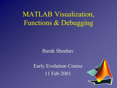 Barak Shenhav Early Evolution Course 11 Feb 2001 MATLAB Visualization, Functions & Debugging.