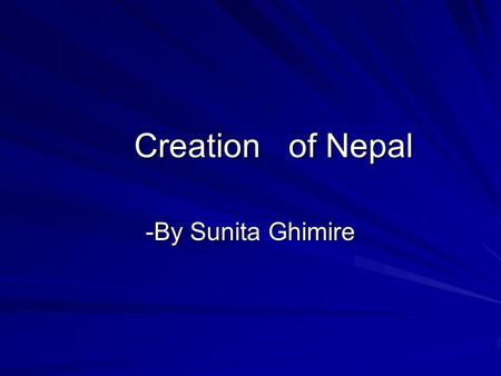 Creation of Nepal Creation of Nepal -By Sunita Ghimire.