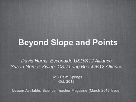 Beyond Slope and Points David Harris, Escondido USD/K12 Alliance Susan Gomez Zwiep, CSU Long Beach/K12 Alliance CMC Palm Springs Oct, 2013 Lesson Available: