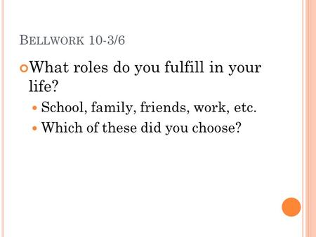 B ELLWORK 10-3/6 What roles do you fulfill in your life? School, family, friends, work, etc. Which of these did you choose?