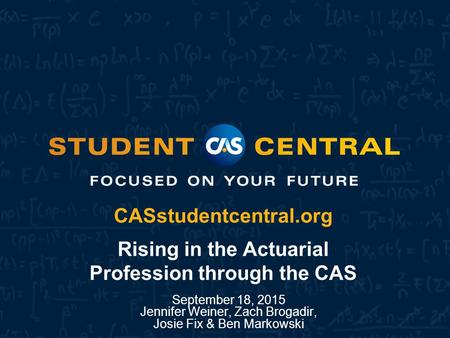 CASstudentcentral.org CASstudentcentral.org Rising in the Actuarial Profession through the CAS September 18, 2015 Jennifer Weiner, Zach Brogadir, Josie.