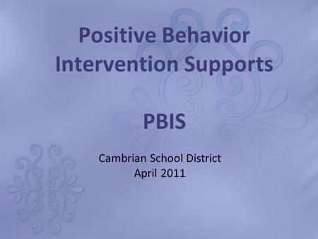Positive Behavior Intervention Supports PBIS Cambrian School District April 2011.