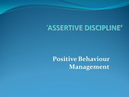 Positive Behaviour Management. ASSERTIVE DISCIPLINE  The empowered Teacher  1.You have the right and the responsibility to establish rules and directions.