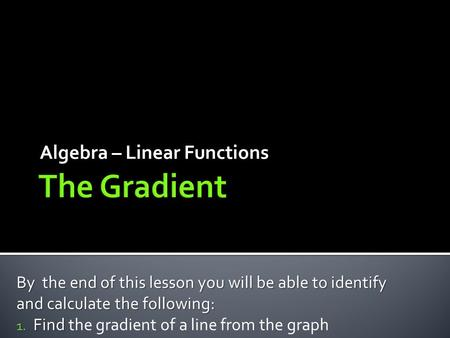 Algebra – Linear Functions By the end of this lesson you will be able to identify and calculate the following: 1. Find 1. Find the gradient of a line from.