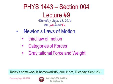 Thursday, Sept. 18, 2014PHYS 1443-004, Fall 2014 Dr. Jaehoon Yu 1 PHYS 1443 – Section 004 Lecture #9 Thursday, Sept. 18, 2014 Dr. Jaehoon Yu Newton's Laws.