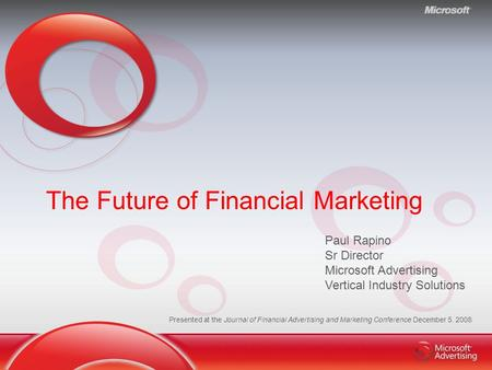 The Future of Financial Marketing Paul Rapino Sr Director Microsoft Advertising Vertical Industry Solutions Presented at the Journal of Financial Advertising.