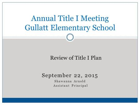 September 22, 2015 Shawanna Arnold Assistant Principal Annual Title I Meeting Gullatt Elementary School Review of Title I Plan.