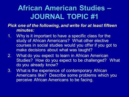African American Studies – JOURNAL TOPIC #1 Pick one of the following, and write for at least fifteen minutes: 1.Why is it important to have a specific.