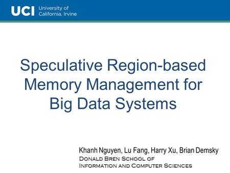 Speculative Region-based Memory Management for Big Data Systems Khanh Nguyen, Lu Fang, Harry Xu, Brian Demsky Donald Bren School of Information and Computer.