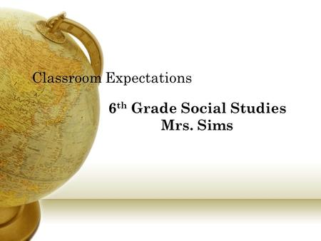 Classroom Expectations 6 th Grade Social Studies Mrs. Sims.