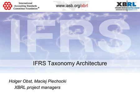 IFRS Taxonomy Architecture Holger Obst, Maciej Piechocki XBRL project managers.