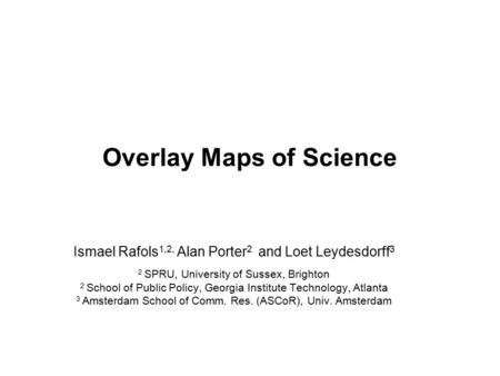 Overlay Maps of Science Ismael Rafols 1,2, Alan Porter 2 and Loet Leydesdorff 3 2 SPRU, University of Sussex, Brighton 2 School of Public Policy, Georgia.