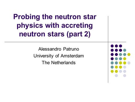 Probing the neutron star physics with accreting neutron stars (part 2) Alessandro Patruno University of Amsterdam The Netherlands.