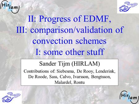 II: Progress of EDMF, III: comparison/validation of convection schemes I: some other stuff Sander Tijm (HIRLAM) Contributions of: Siebesma, De Rooy, Lenderink,