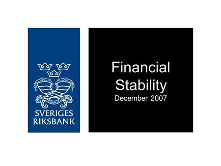 Financial Stability December 2007. Financial stability in Sweden is sound at present However, the banks' resilience to unexpected, negative events has.