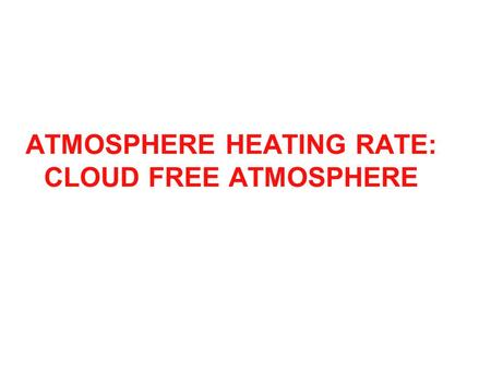 ATMOSPHERE HEATING RATE: CLOUD FREE ATMOSPHERE. Words and Equation from Petty: Radiative Heating Rate.