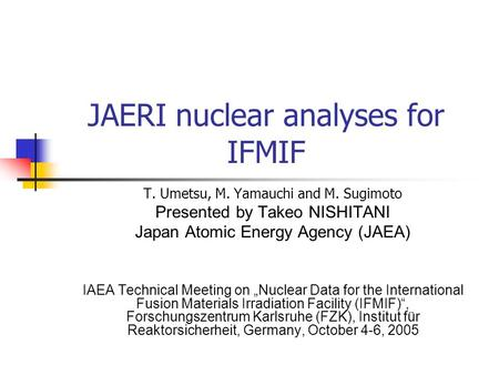 JAERI nuclear analyses for IFMIF T. Umetsu, M. Yamauchi and M. Sugimoto Presented by Takeo NISHITANI Japan Atomic Energy Agency (JAEA) IAEA Technical Meeting.