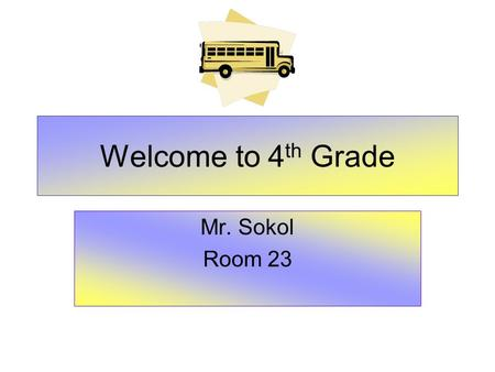 Welcome to 4 th Grade Mr. Sokol Room 23. What Every Parent Needs To Know State Exams Curriculum - Common Core Class Schedule Classroom Routines Classroom.