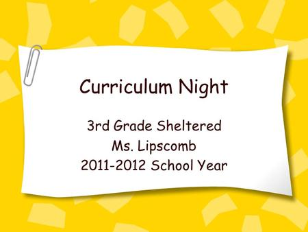 Curriculum Night 3rd Grade Sheltered Ms. Lipscomb 2011-2012 School Year.