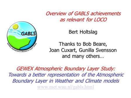 Overview of GABLS achievements as relevant for LOCO Bert Holtslag Thanks to Bob Beare, Joan Cuxart, Gunilla Svensson and many others… GEWEX Atmospheric.