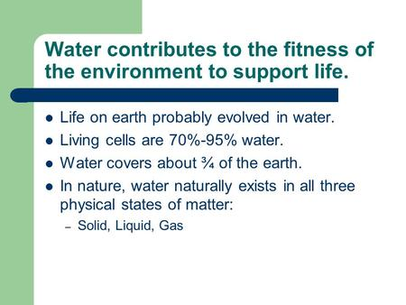 Water contributes to the fitness of the environment to support life. Life on earth probably evolved in water. Living cells are 70%-95% water. Water covers.